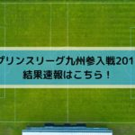 プリンスリーグ九州・入れ替え参入戦2019の結果速報はこちら!