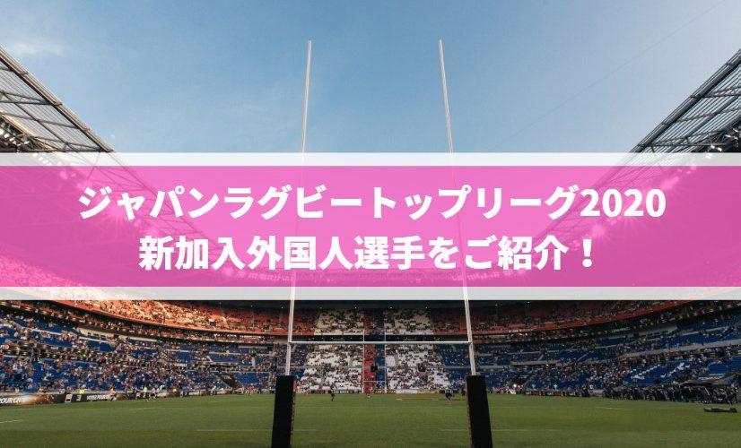 ジャパンラグビートップリーグ2020新加入外国人選手をご紹介!