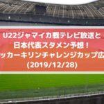 U22ジャマイカ戦テレビ放送と日本代表スタメン予想!サッカーキリンチャレンジカップ広島(2019/12/28)