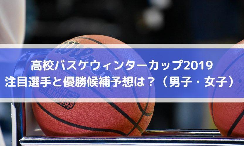 高校バスケウィンターカップ2019の注目選手と優勝候補予想は?(男子・女子)