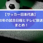 サッカー日本代表2020テレビ放送中継予定と試合日程・スケジュールまとめ