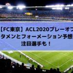 FC東京ACL2020プレーオフのスタメン・注目選手とフォーメーション予想!