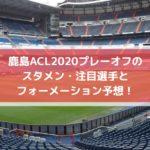 鹿島ACL2020プレーオフのスタメン・注目選手とフォーメーション予想!