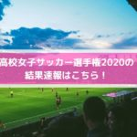 高校女子サッカー選手権2020の結果速報はこちら!