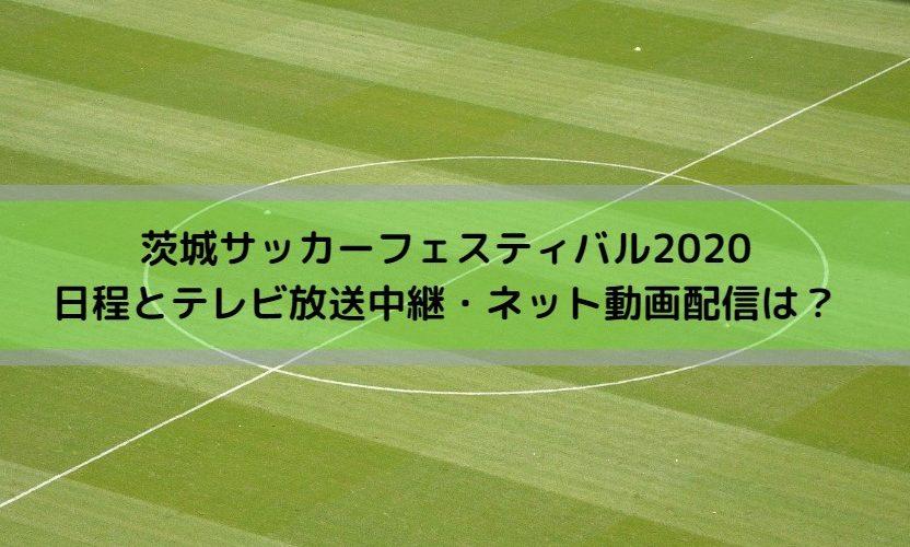 茨城サッカーフェスティバル2020日程とテレビ放送中継・ネット動画配信は?