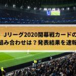 Jリーグ2020開幕戦カードの組み合わせは?発表結果を速報!