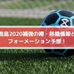 鹿島2020補強の噂・移籍情報とフォーメーション予想!