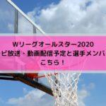 Wリーグオールスター2020テレビ放送・動画配信予定と選手メンバーはこちら!