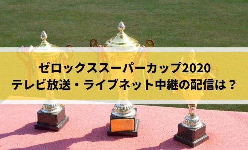 ゼロックススーパーカップ2020テレビ放送・ライブネット中継の配信は?