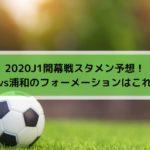 湘南vs浦和2020Jリーグ開幕スタメン予想!フォーメーションはこれだ!