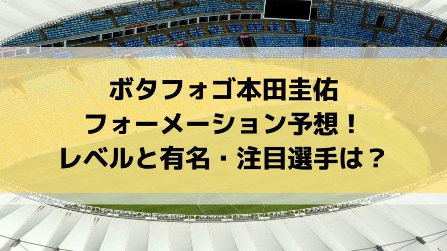 ボタフォゴ本田圭佑のフォーメーション予想!強さ・レベルと有名・注目選手は?