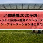 広島vs鹿島2020Jリーグ開幕戦スタメン予想!のフォーメーションはこれだ!