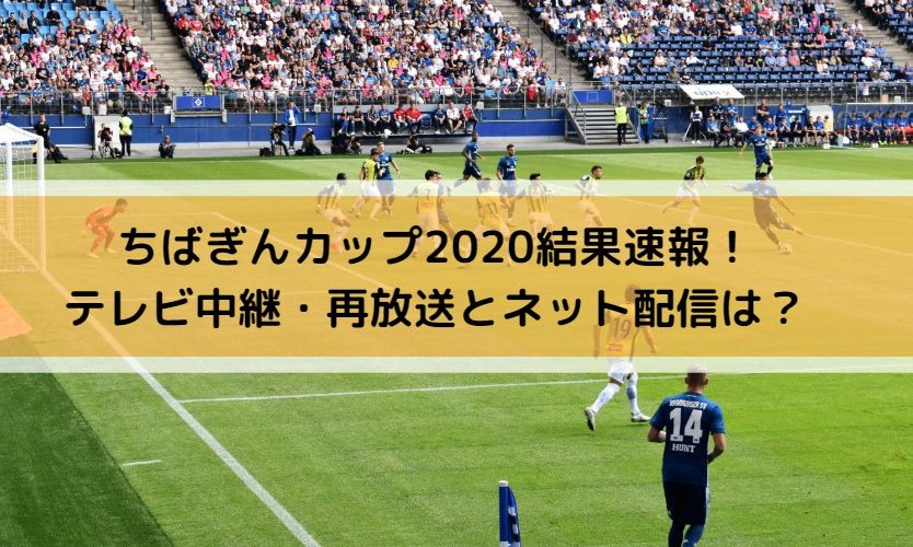 ちばぎんカップ2020結果速報!テレビ中継・再放送とネット配信は?