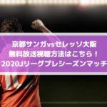 京都サンガvsセレッソ大阪の無料放送視聴方法はこちら!2020Jリーグプレシーズンマッチ