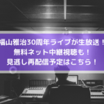 福山雅治30周年ライブが生放送!無料ネット中継視聴も!見逃し再配信予定はこちら!