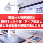 鹿島vs札幌練習試合の無料ネット中継・ライブ放送と見逃し配信動画の視聴方法はこちら!