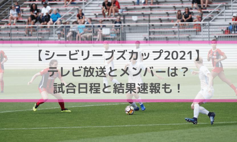 シービリーブズカップ2021のテレビ放送とメンバーは?試合日程と結果速報も!