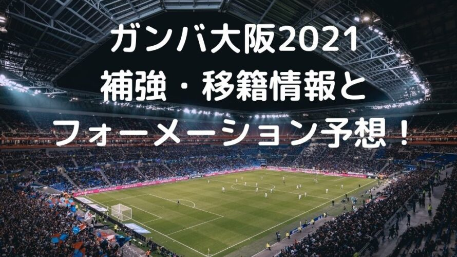 ガンバ大阪2021 補強・移籍情報と フォーメーション予想!