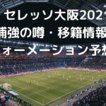 セレッソ大阪2021補強の噂・移籍情報とフォーメーション予想!