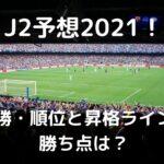 最新J2予想2021!優勝・順位とJ1昇格ラインの勝ち点と残留争いも!