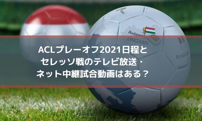 ACLプレーオフ2021日程とセレッソ戦のテレビ放送・ネット中継試合動画はある?