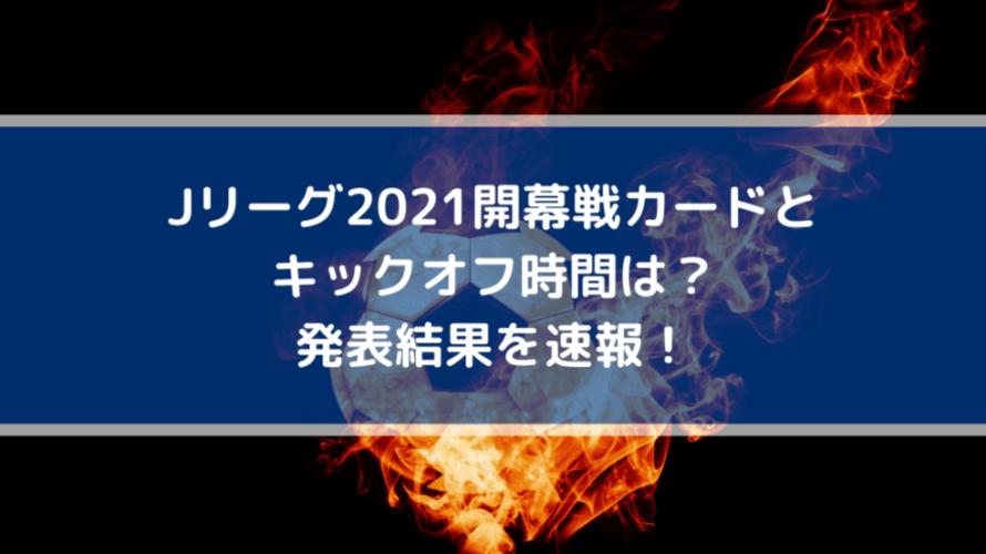 Jリーグ2021開幕戦カードとキックオフ時間は?発表結果を速報!