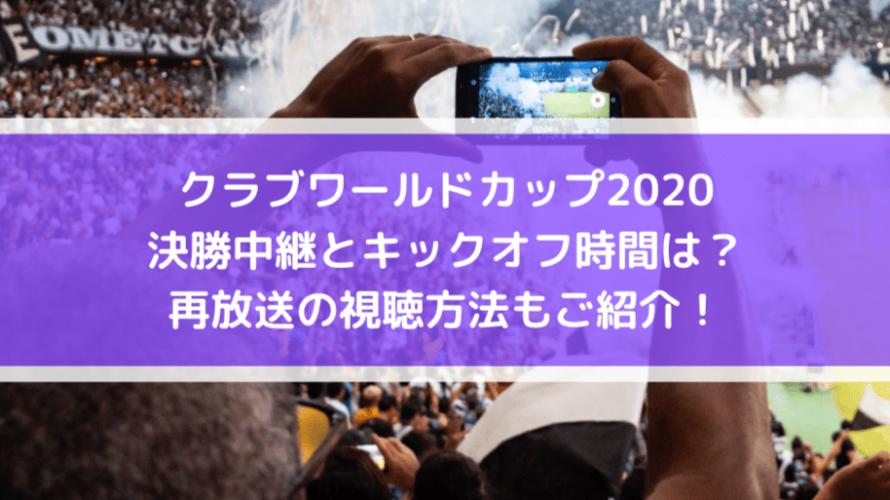 クラブワールドカップ2020決勝中継とキックオフ時間は?再放送の視聴方法もご紹介!