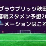 ブラウブリッツ秋田J2開幕戦スタメン予想2021!フォーメーションはこれだ!