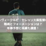クルピセレッソ大阪監督の戦術とフォーメーションは?年俸予想と成績も調査!