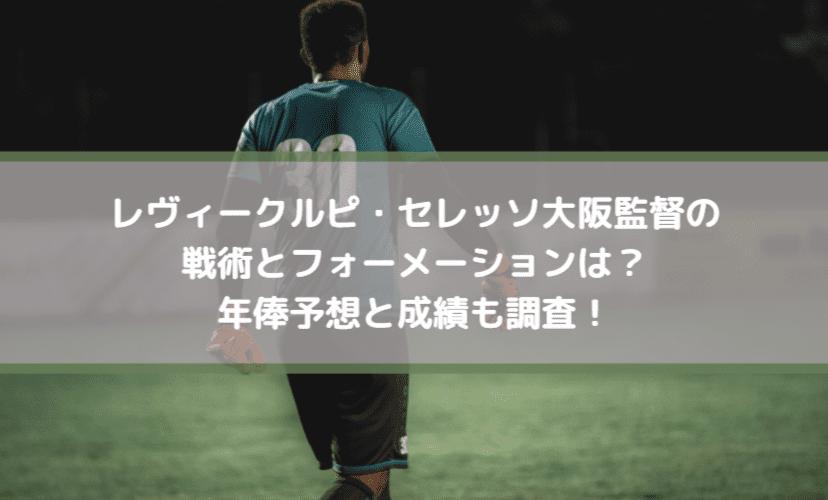 レヴィークルピ・セレッソ大阪監督の戦術とフォーメーションは?年俸予想と成績も調査