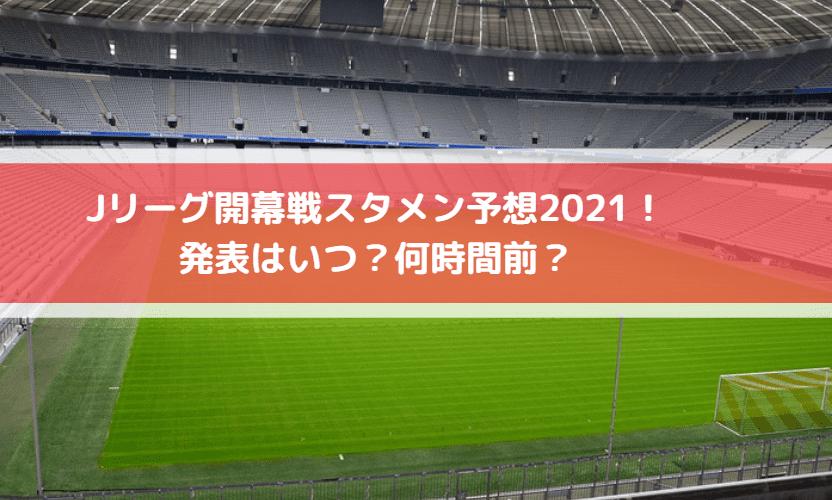 Jリーグ開幕戦スタメン予想2021!発表はいつ?何時間前?