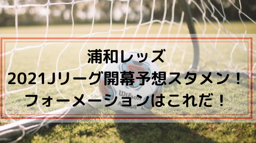 浦和レッズ2021Jリーグ開幕戦予想スタメン・フォーメーションはこれだ!