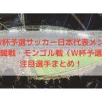 3月サッカー日本代表メンバー予想と注目選手!|日韓戦・モンゴル戦(W杯アジア2次予選)