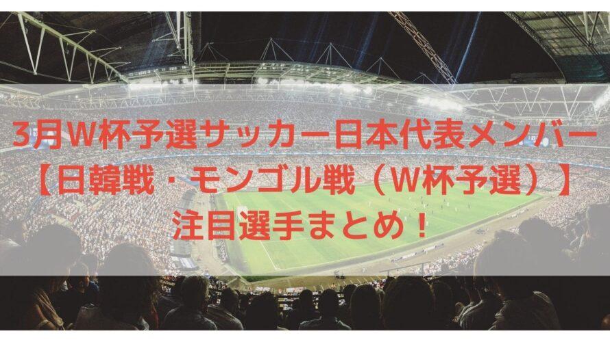 3月サッカー日本代表メンバー予想と注目選手!|日韓戦・モンゴル戦(W杯予選)