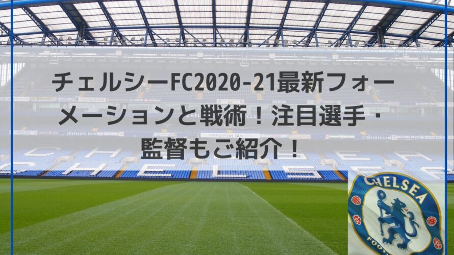 チェルシーFC最新フォーメーションと戦術!注目選手・監督もご紹介!【2020-21版】