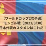 モンゴル戦日本代表のスタメン予想!ネット中継と放送時間は?|W杯2次予選|2021/3/30