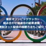 東京オリンピックサッカー組み合わせ抽選会の発表速報!無料ネット配信の視聴方法もご紹介!