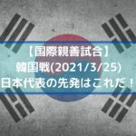 日韓戦サッカー日本代表のスタメン予想!ネット中継と放送時間は?|国際親善試合|2021/3/25