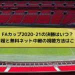 FAカップ2020-21の決勝はいつ?放送日程と無料ネット中継の視聴方法はこちら!