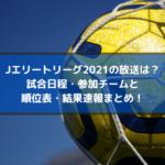 Jエリートリーグ2021の放送・配信は?試合日程・参加チームと順位表・結果速報まとめ!