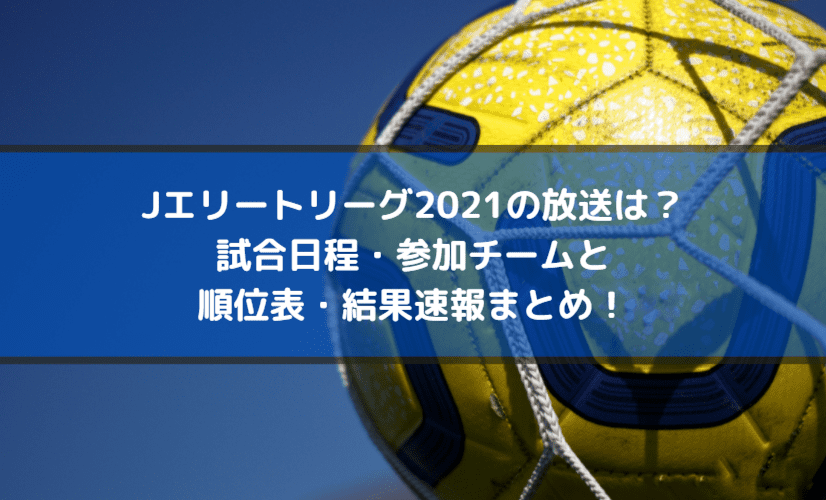 Jエリートリーグ2021の放送は?試合日程・参加チームと順位表・結果速報まとめ!