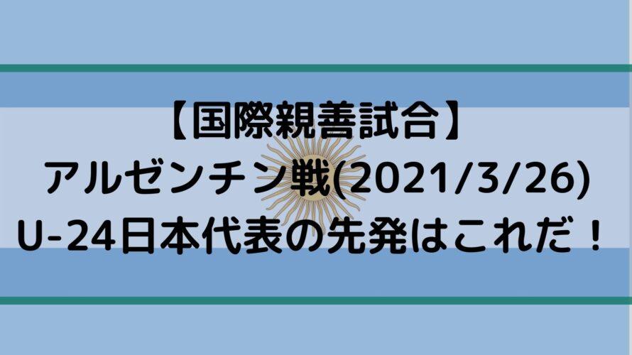U24アルゼンチン戦の日本代表スタメン予想!テレビ放送・キックオフ時間は?|セゾンカードカップ2021(3/26)