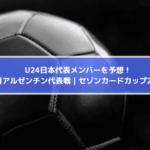 U24日本代表メンバー予想!発表はいつ?3月アルゼンチン代表戦|セゾンカードカップ2021
