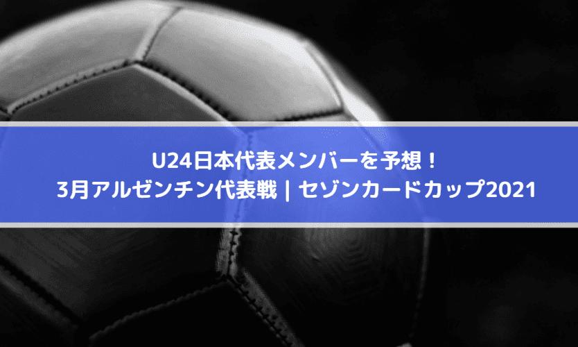 U24日本代表メンバーを予想!3月アルゼンチン代表戦|セゾンカードカップ2021