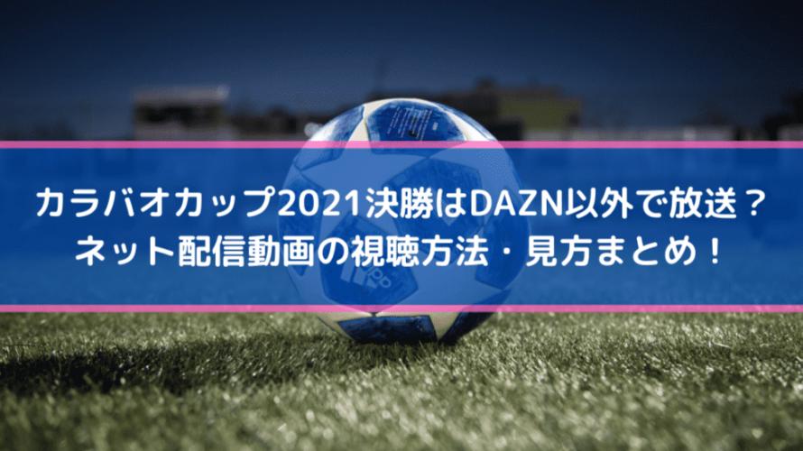 カラバオカップ2021決勝はDAZN以外で放送?ネット配信動画の視聴方法・見方まとめ!