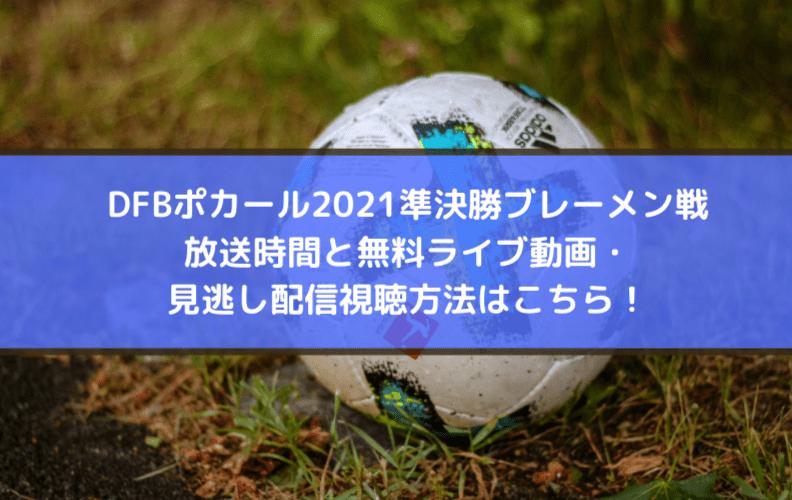 ポカール2021準決勝ブレーメン戦放送時間と無料ライブ動画・見逃し配信視聴方法はこちら!
