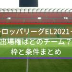 ヨーロッパリーグEL2021-22出場権はどのチーム?枠と条件まとめ