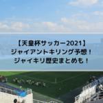天皇杯サッカー2021のジャイアントキリング予想!ジャイキリ歴史まとめも!