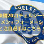 CL決勝2021チェルシー予想スタメン・フォーメーションと注目選手はこちら!