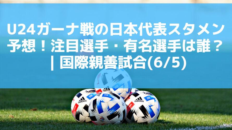 U24ガーナ戦の日本代表スタメン予想!注目選手・有名選手は誰?|国際親善試合(6/5)